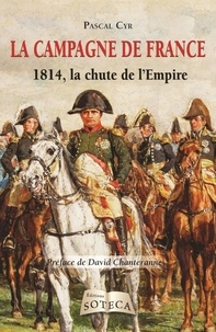 Pascal Cyr - La campagne de France - 1814, la chute de l'Empire.