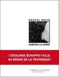 Pascal David - Habiter la Terre - L'écologie peut-elle échapper au règne de la technique ?.
