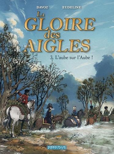 La gloire des aigles Tome 3 L'aube sur l'Aube !