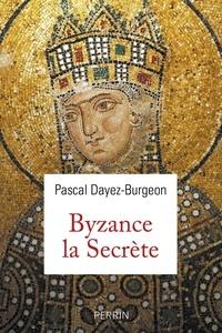 Pascal Dayez-Burgeon - Byzance la secrète.