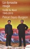 Pascal Dayez-Burgeon - La dynastie rouge - Corée du Nord 1945-2015.