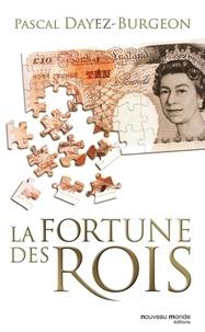 Pascal Dayez-Burgeon - La fortune des rois - Train de vie, patrimoine et investissements princiers.