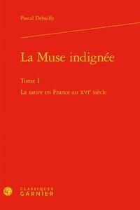Pascal Debailly - La Muse indignée - Tome 1, La satire en France au XVIe siècle.