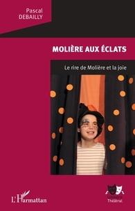 Pascal Debailly - Molière aux éclats - Le rire de Molière et la joie.