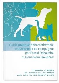 Pascal Debauche et Dominique Baudoux - Guide pratique d'aromathérapie chez l'animal de compagnie.