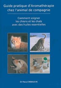 Pascal Debauche - Guide pratique d'aromathérapie chez l'animal de compagnie.