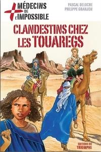 Pascal Deloche et Philippe Granjon - Médecins de l'impossible  : Clandestins chez les touaregs.