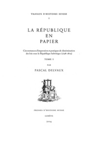 Pascal Delvaux - La République en papier - Circonstances d'impression et pratiques de dissémination des lois sous la République helvétique (1798-1803), 2 volumes.