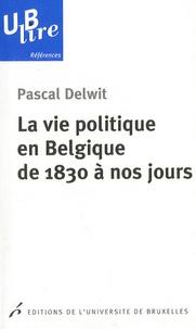 Pascal Delwit - La vie politique en Belgique de 1830 à nos jours.