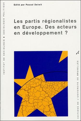 Pascal Delwit et  Collectif - Les partis régionalistes en Europe - Des acteurs en développement ?.