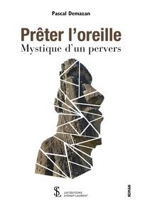 Pascal Demazan - Prêter l'oreille - Mystique d'un pervers.