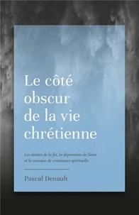 Pascal Denault - Le côté obscur de la vie chrétienne - Les doutes de la foi, la dépression de l'âme et le manque de croissance spirituelle.