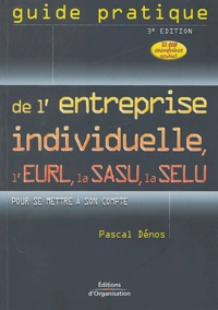 Pascal Dénos - Guide pratique de l'entreprise individuelle, de l'EURL, de la SASU, de la SELU - Pour se mettre à son compte.