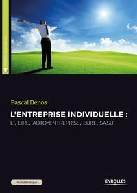Pascal Dénos - Guide pratique de l'entreprise individuelle - EI - EIRL - auto-entreprise - EURL - SASU.