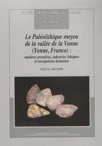 Pascal Depaepe - Le Paléolithique moyen de la vallée de la Vanne (Yonne, France) : matières premières, industries lithiques et occupations humaines.