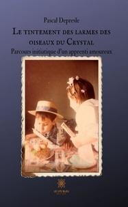 Pascal Depresle - Le tintement des larmes des oiseaux du Crystal - Parcours initiatique d'un apprenti amoureux.
