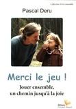 Pascal Deru - Merci, le jeu ! - Jouer ensemble, un chemin jusqu'à la joie.