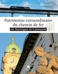 Pascal Desmichel et François Faucon - Patrimoine extraordinaire du chemin de fer en Auvergne et Limousin.