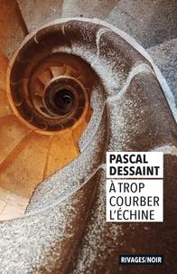 Pascal Dessaint - A trop courber l'échine.