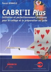 Pascal Dewaele - Cabri II Plus - Initiation et perfectionnement pratiques pour le collège et la préparation au lycée.