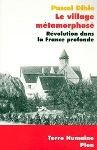 Pascal Dibie - Le village métamorphosé - Révolution dans la France profonde.