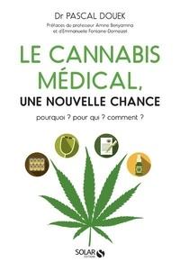 Pascal Douek - Le cannabis médical, une nouvelle chance - Pourquoi ? Pour qui ? Comment ?.