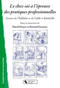 Pascal Dreyer et Bernard Ennuyer - Le chez-soi à l'épreuve des pratiques professionnelles - Acteurs de l'habitat et de l'aide à domicile.