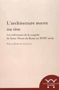 Pascal Dubourg Glatigny - L'architecture morte ou vive - Les infortunes de la coupole de Saint-Pierre de Rome au XVIIIe siècle.