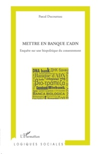 Pascal Ducournau - Mettre en banque l'ADN - Enquête sur une biopolitique du consentement.