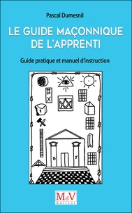 Pascal Dumesnil - Le guide maçonnique de l'Apprenti - Guide pratique et manuel d'instruction.