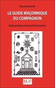 Pascal Dumesnil - Le guide maçonnique du compagnon - Guide pratique et manuel d'instruction.