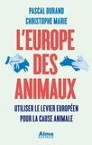 Pascal Durand et Christophe Marie - L'Europe des animaux - Utiliser le levier européen pour la cause animale.