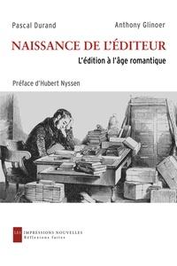 Pascal Durand et Anthony Glinoer - Naissance de l'éditeur - L'édition à l'âge romantique.