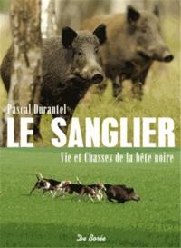 Pascal Durantel - Le sanglier, vie et chasses de la bête noire.