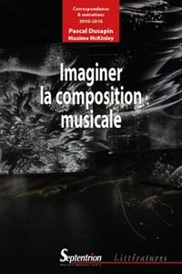 Pascal Dusapin et Maxime McKinley - Imaginer la composition musicale - Correspondance et entretiens (2010-2016).