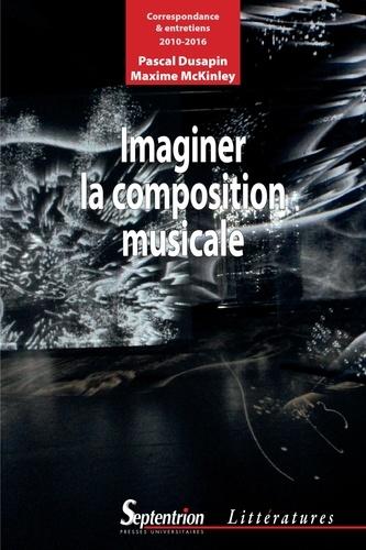 Imaginer la composition musicale. Correspondance et entretiens (2010-2016)