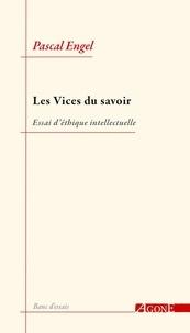 Pascal Engel - Les vices du savoir - Essai d'éthique intellectuelle.