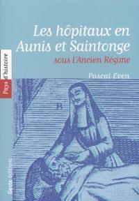 Pascal Even - Les hôpitaux en Aunis et Saintonge sous  l'Ancien Régime.