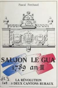 Pascal Ferchaud - Saujon, Le Gua, 1789-an III - La Révolution dans deux cantons ruraux.