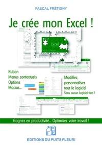 Pascal Frétigny - Je crée mon Excel ! - Ruban, menus contextuels, options, macros... Modiffiez & personnalisez tout le logiciel... sans aucun logiciel tiers !.