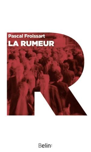 Pascal Froissart - La rumeur - Histoire et fantasmes.