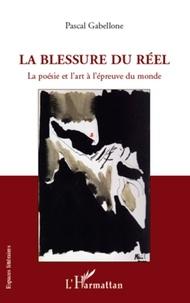 Pascal Gabellone - La blessure du réel - La poésie et l'art à l'épreuve du monde.