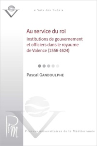 Pascal Gandoulphe - Au service du roi - Institutions de gouvernement et officiers dans le royaume de valence (1556-1624).