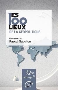 Pascal Gauchon et Jean-Marc Huissoud - Les 100 lieux de la géopolitique.
