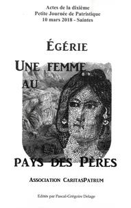 Pascal-Grégoire Delage - Egérie, une femme au pays des Pères - Actes de la dixième Petite Journée de Patristique.