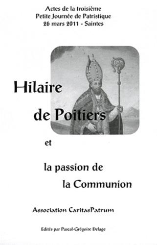 Pascal-Grégoire Delage - Hilaire de Poitiers et la passion de la Communion - Actes de la troisième Petite Journée de Patristique.