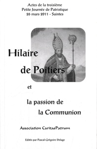 Pascal-Grégoire Delage - Hilaire de Poitiers et la passion de la communion - Actes de la troisième Petite Journée de Patristique, 26 mars 2011, Saintes.