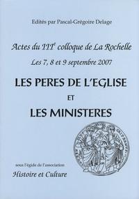 Pascal-Grégoire Delage - Les Pères de l'Eglise et les ministères - Evolutions, idéal et réalités - Actes du 3e colloque de La Rochelle, 7, 8 et 9 septembre 2007.