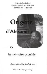Pascal-Grégoire Delage - Origène d'Alexandrie ou la mémoire occultée - Actes de la sixième Petite Journée de Patristique, 22 mars 2014, Saintes.