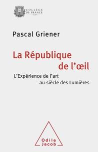 Pascal Griener - La République de l'oeil - L'expérience de l'art au siècle des Lumières.